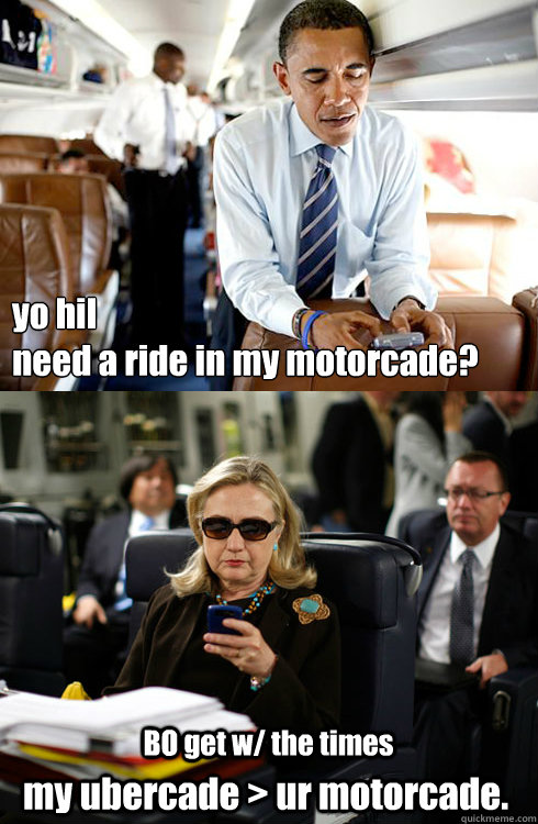 yo hil  need a ride in my motorcade? BO get w/ the times my ubercade > ur motorcade.