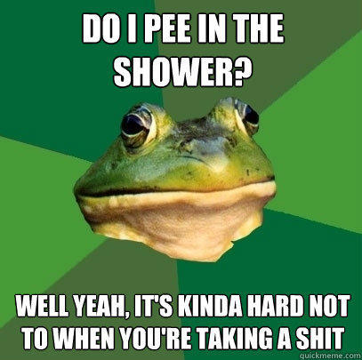 Do i pee in the shower? Well yeah, it's kinda hard not to when you're taking a shit - Do i pee in the shower? Well yeah, it's kinda hard not to when you're taking a shit  Foul Bachelor Frog