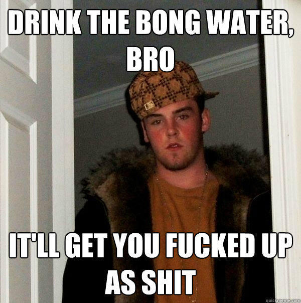 Drink the bong water, bro It'll get you fucked up as shit - Drink the bong water, bro It'll get you fucked up as shit  Scumbag Steve