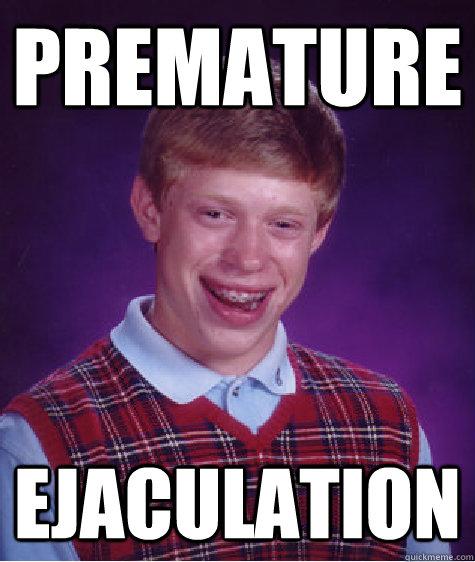 premature ejaculation - premature ejaculation  Bad Luck Brian