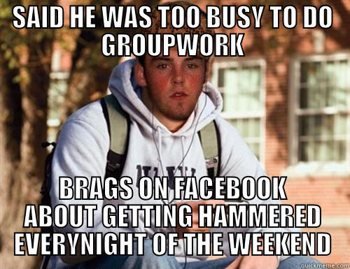 SAID HE WAS TOO BUSY TO DO GROUPWORK BRAGS ON FACEBOOK ABOUT GETTING HAMMERED EVERYNIGHT OF THE WEEKEND Scumbag College Freshman