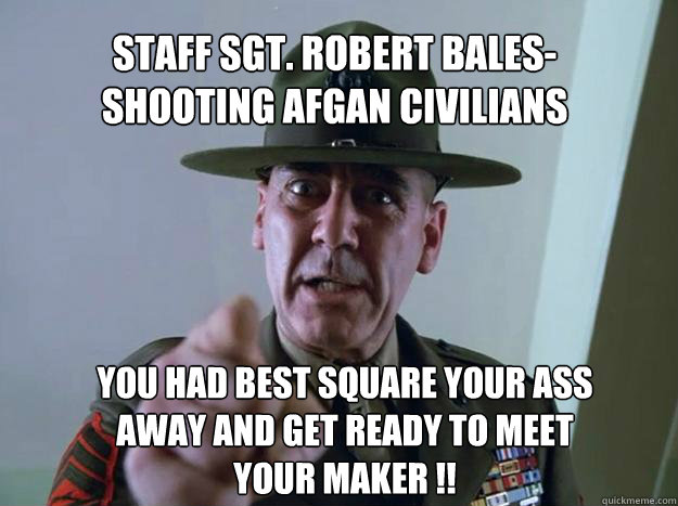 Staff Sgt. Robert Bales- shooting afgan civilians you had best square your ass away and get ready to meet your maker !!