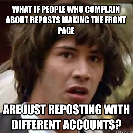 What if people who complain about reposts making the front page  are just reposting with different accounts? - What if people who complain about reposts making the front page  are just reposting with different accounts?  conspiracy keanu