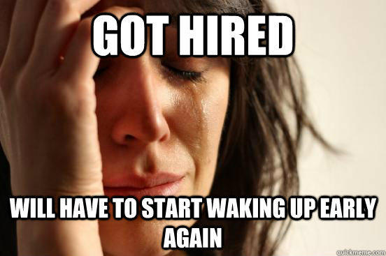 got hired Will have to start waking up early again - got hired Will have to start waking up early again  First World Problems