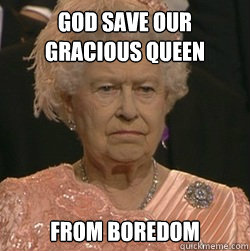God save our gracious queen from boredom