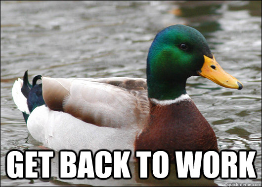 Get back to work -  Get back to work  Actual Advice Mallard