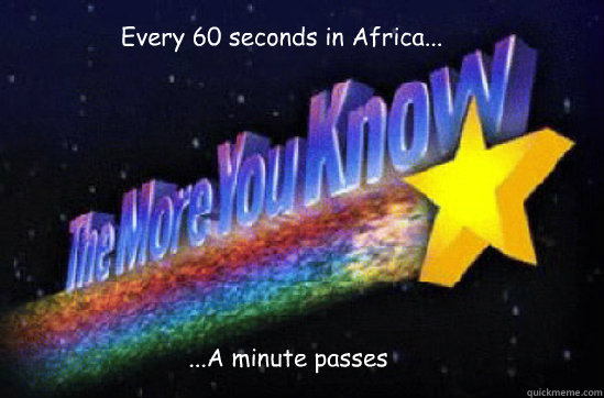 Every 60 seconds in Africa... ...A minute passes  The More You Know