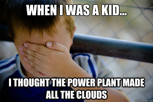 When I was a kid... I thought the power plant made all the clouds - When I was a kid... I thought the power plant made all the clouds  Misc
