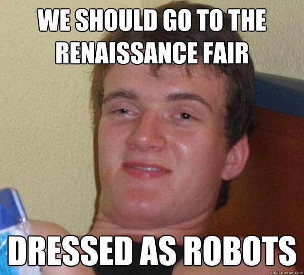 We should go to the renaissance fair  Dressed as Robots - We should go to the renaissance fair  Dressed as Robots  10 Guy
