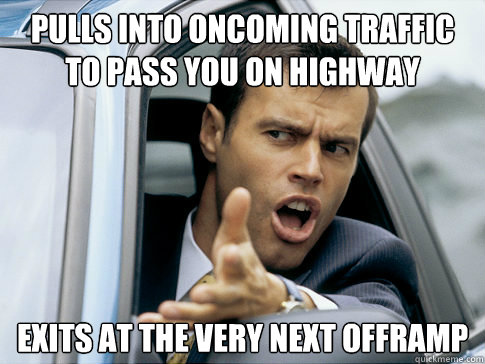 Pulls into oncoming traffic to pass you on highway Exits at the very next offramp - Pulls into oncoming traffic to pass you on highway Exits at the very next offramp  Asshole driver