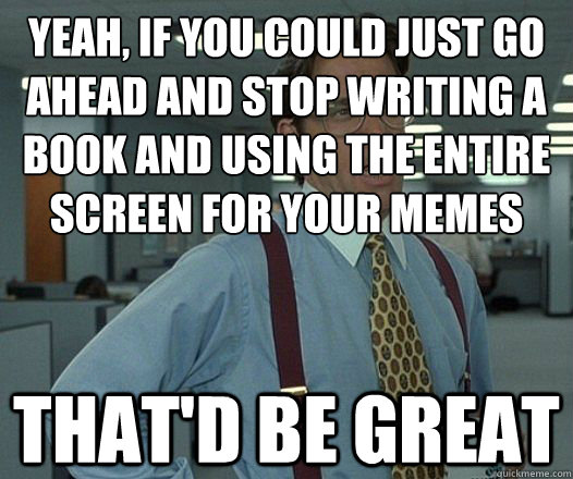 Yeah, if you could just go ahead and stop writing a book and using the entire screen for your memes That'd be great - Yeah, if you could just go ahead and stop writing a book and using the entire screen for your memes That'd be great  Lumbergh