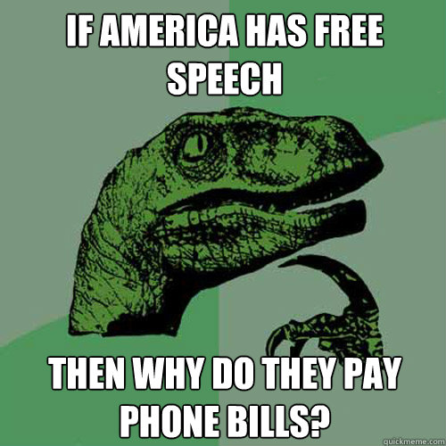 If America has free speech Then why do they pay phone bills? - If America has free speech Then why do they pay phone bills?  Philosoraptor