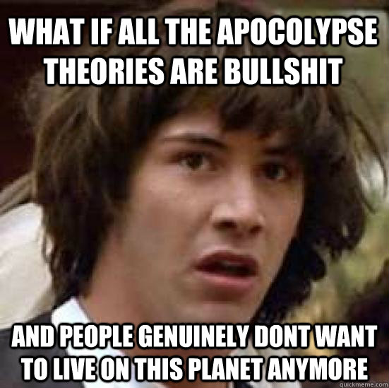 What if all the Apocolypse theories are bullshit and people genuinely dont want to live on this planet anymore  conspiracy keanu