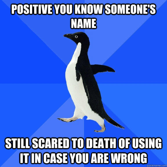 Positive you know someone's name Still scared to death of using it in case you are wrong - Positive you know someone's name Still scared to death of using it in case you are wrong  Socially Awkward Penguin