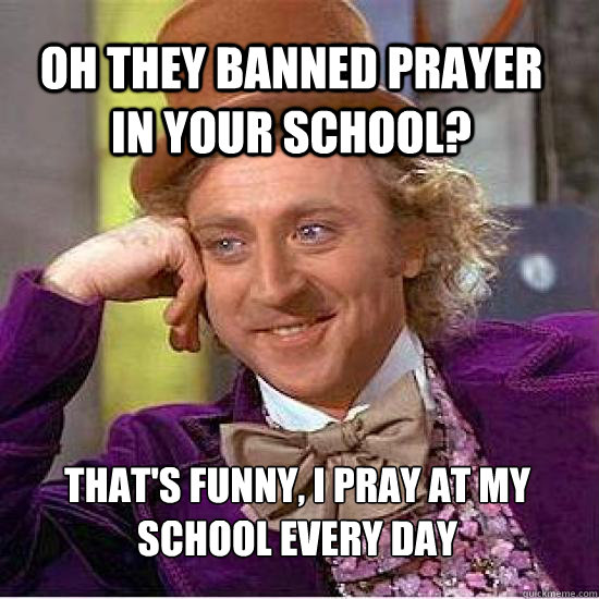 oh they banned prayer in your school? That's funny, I pray at my  school every day - oh they banned prayer in your school? That's funny, I pray at my  school every day  Atheist Wonka
