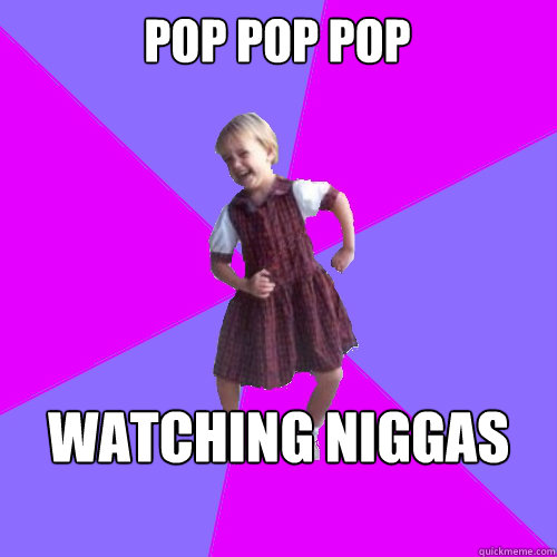 Pop pop pop watching niggas drop - Pop pop pop watching niggas drop  Socially awesome kindergartener