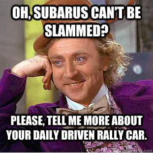 Oh, Subarus can't be slammed? Please, tell me more about your daily driven rally car. - Oh, Subarus can't be slammed? Please, tell me more about your daily driven rally car.  Condescending Wonka