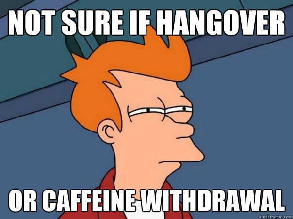 Not sure if hangover Or caffeine withdrawal - Not sure if hangover Or caffeine withdrawal  Futurama Fry
