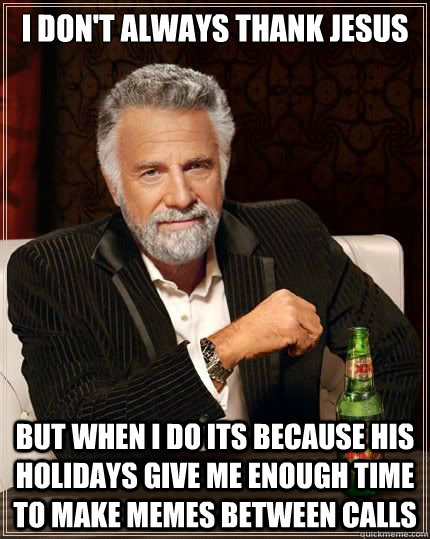 I don't Always thank jesus but when i do its because his holidays give me enough time to make memes between calls - I don't Always thank jesus but when i do its because his holidays give me enough time to make memes between calls  Most Interesting Man in the World