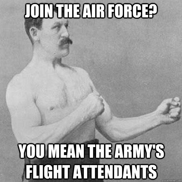 Join the air force? YOU MEAN the army's flight attendants - Join the air force? YOU MEAN the army's flight attendants  overly manly man