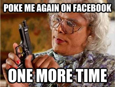 Poke me again on facebook one more time