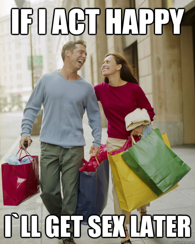 If I act Happy I`ll get sex later - If I act Happy I`ll get sex later  Happy Husband Shopper