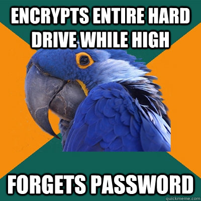 Encrypts entire hard drive while high Forgets password - Encrypts entire hard drive while high Forgets password  Paranoid Parrot