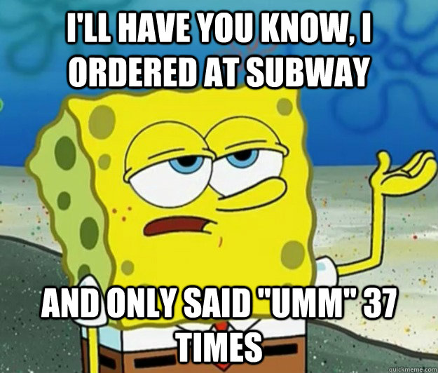 I'll have you know, I ordered at subway And only said