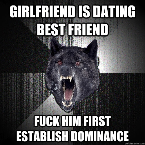 girlfriend is dating best friend fuck him first      establish dominance - girlfriend is dating best friend fuck him first      establish dominance  Insanity Wolf