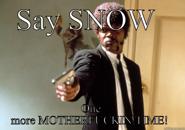 GODDAMNED SNOW  - SAY SNOW  ONE MORE MOTHERFUCKIN TIME!  Samuel L Jackson