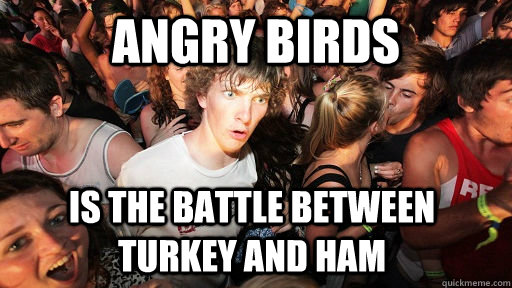 angry birds is the battle between turkey and ham  - angry birds is the battle between turkey and ham   Sudden Clarity Clarence