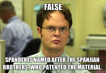 FALSE Spandex is named after the Spanjian brothers, who patented the material. - FALSE Spandex is named after the Spanjian brothers, who patented the material.  Dwight