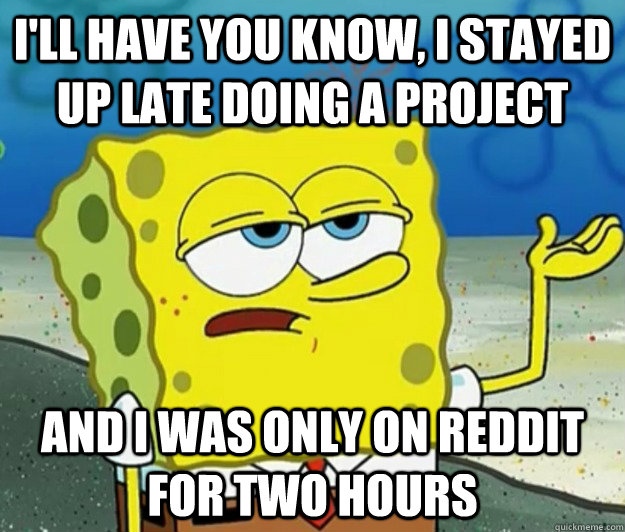 I'll have you know, I stayed up late doing a project And I was only on Reddit for two hours - I'll have you know, I stayed up late doing a project And I was only on Reddit for two hours  Tough Spongebob