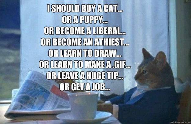 I should buy a cat... or a puppy... or become a liberal... or become an athiest... or learn to draw... or learn to make a .gif... or leave a huge tip... or get a job...   - I should buy a cat... or a puppy... or become a liberal... or become an athiest... or learn to draw... or learn to make a .gif... or leave a huge tip... or get a job...    Sophisticated Cat