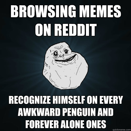 Browsing memes on reddit Recognize himself on every awkward penguin and forever alone ones - Browsing memes on reddit Recognize himself on every awkward penguin and forever alone ones  Forever Alone