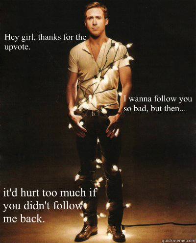 Hey girl, thanks for the upvote. it'd hurt too much if you didn't follow me back. I wanna follow you so bad, but then...