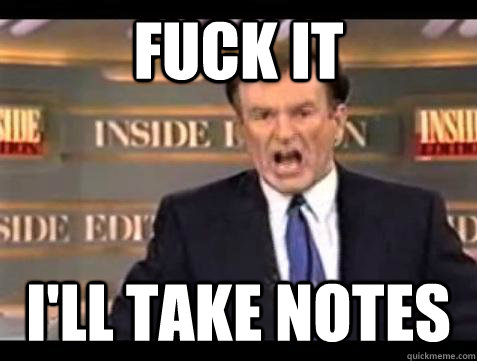 Fuck it i'll take notes - Fuck it i'll take notes  Bill OReilly Fuck It