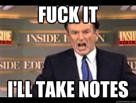 Fuck it i'll take notes - Fuck it i'll take notes  Bill OReilly Fuck It