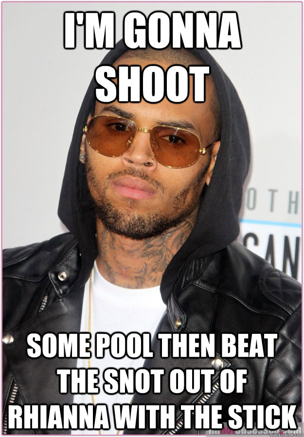 i'm gonna shoot some pool then beat the snot out of rhianna with the stick  Not misunderstood Chris Brown