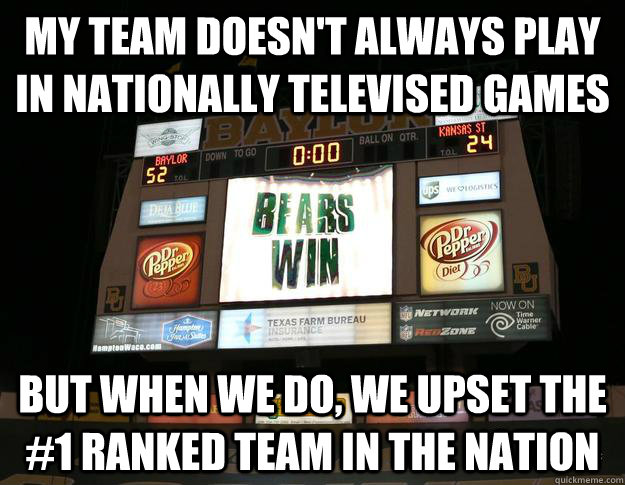 my team doesn't always play in nationally televised games but when we do, we upset the #1 ranked team in the nation - my team doesn't always play in nationally televised games but when we do, we upset the #1 ranked team in the nation  Baylor Beats Kansas State