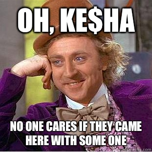 Oh, ke$ha No one cares if they came here with some one  Condescending Wonka