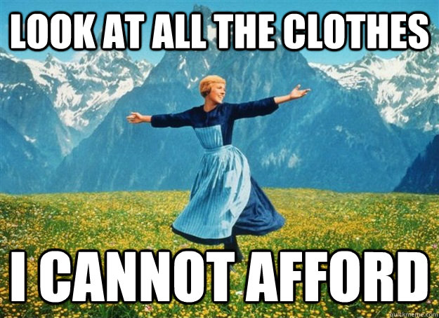 look at all the clothes i cannot afford