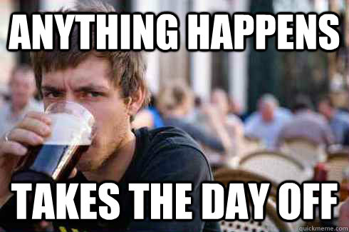 Anything happens Takes the day off - Anything happens Takes the day off  Lazy College Senior