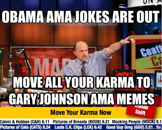 Obama ama jokes are out  move all your karma to gary johnson ama memes  Mad Karma with Jim Cramer