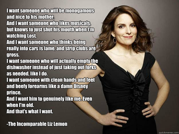 I want someone who will be monogamous and nice to his mother.  And I want someone who likes musicals, but knows to just shut his mouth when I'm watching Lost. And I want someone who thinks being really into cars is lame, and strip clubs are gross. I want   Liz Lemon