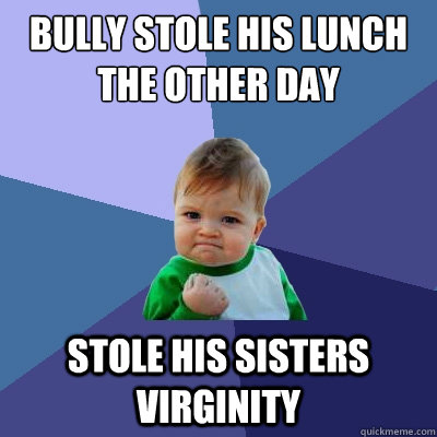 Bully stole his lunch the other day stole his sisters virginity - Bully stole his lunch the other day stole his sisters virginity  Success Kid