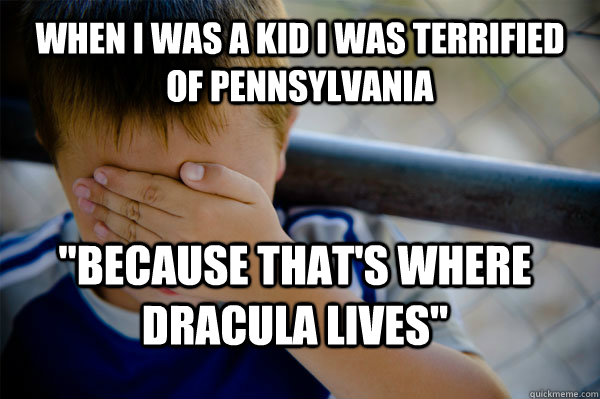When i was a kid I was terrified of pennsylvania