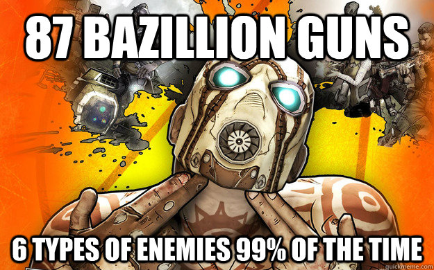 87 Bazillion Guns 6 types of enemies 99% of the time - 87 Bazillion Guns 6 types of enemies 99% of the time  Borderlands 2 Logic