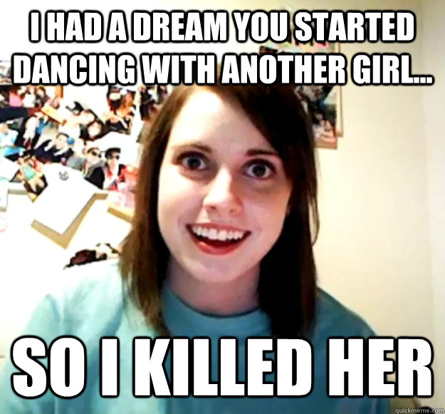 I had a dream you started dancing with another girl... So I killed her - I had a dream you started dancing with another girl... So I killed her  Overly Attached Girlfriend