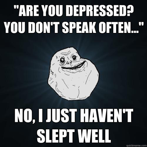 ''ARE YOU DEPRESSED? you don't speak often...'' no, I just haven't slept well - ''ARE YOU DEPRESSED? you don't speak often...'' no, I just haven't slept well  Forever Alone
